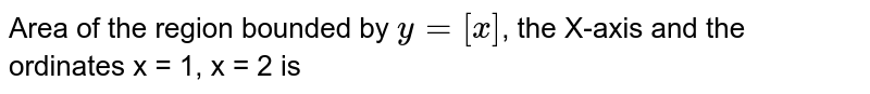 Area of the region bounded by `y=[x]`, the X-axis and the ordinates x = 1, x = 2 is