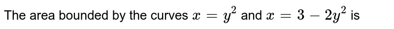 The area bounded by the curves `x=y^(2)` and `x=3-2y^(2)` is