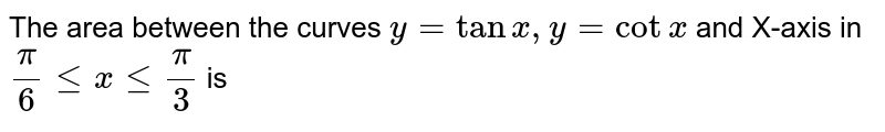 The area between the curves `y=tanx,y=cotx` and X-axis in `(pi)/(6)le x le (pi)/(3)` is