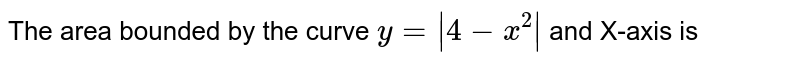The area bounded by the curve `y=|4-x^(2)|` and X-axis is
