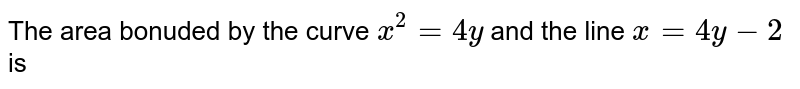 The area bounded by the curve `x^(2)=4y` and the line `x=4y-2` is