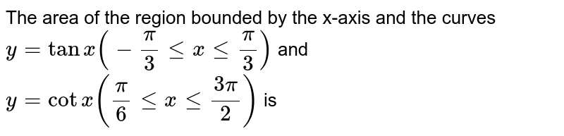 The area of the region bounded by the x-axis and the curves `y=tanx(-(pi)/(3)le x le (pi)/(3))` and `y=cot x((pi)/(6)le x le (3pi)/(2))` is