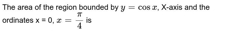 The area of the region bounded by `y=cosx`, X-axis and the ordinates x = 0, `x=(pi)/(4)` is