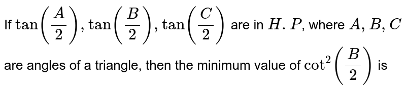 If `tan(A/2),tan(B/2),tan(C/2)` are in `H.P`, where `A,B,C` are angles of a triangle, then the minimum value of `cot^(2)(B/2)` is