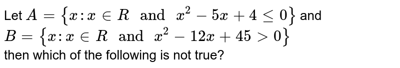 """Let `A = {x:x in R """" and """" x^(2) -5x + 4 le 0}` and `B={x:x in R """" and """" x^(2)-12x + 45 gt 0}` <br> then which of the following is not true?"""