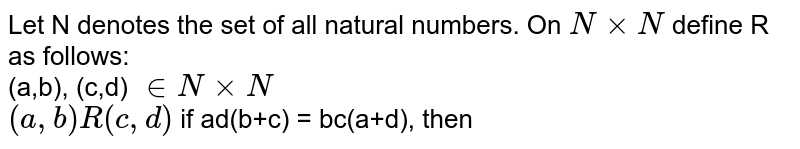 Let N denotes the set of all natural numbers. On `N xx N` define R as follows: <br> (a,b), (c,d) `in N xx N` <br> `(a,b)R (c,d)` if ad(b+c) = bc(a+d), then