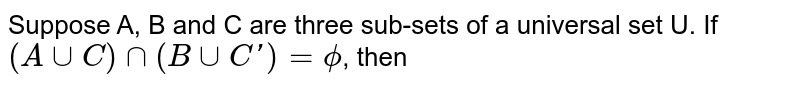 Suppose A, B and C are three sub-sets of a universal set U. If <br> `(A cup C) cap (B cup C') = phi`, then