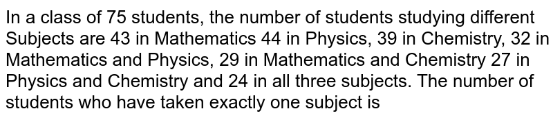 In a class of 75 students, the number of students studying different Subjects are 43 in Mathematics 44 in Physics, 39 in Chemistry, 32 in Mathematics and Physics, 29 in Mathematics and Chemistry 27 in Physics and Chemistry and 24 in all three subjects. The number of students who have taken exactly one subject is