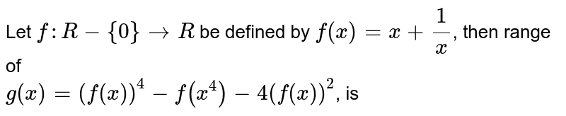 Let `f: R -{0} to R` be defined by `f(x) =x + 1/x`, then range of <br> `g(x) = (f(x))^(4) - f(x^(4)) - 4(f(x))^(2)`, is