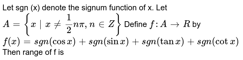 Let sgn (x) denote the signum function of x. Let `A = {x|x ne 1/2npi, n in Z}` Define `f : A to R` by `f(x) = sgn(cos x) + sgn (sinx) + sgn (tan x) + sgn (cot x)` Then range of f is