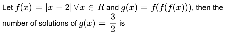 Let `f(x) = |x-2| AA x in R` and `g(x) =f(f(f(x)))`, then the number of solutions of `g(x) = 3/2` is