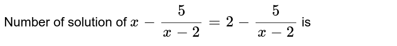 Number of solution of ` x - (5)/(x - 2) = 2 -(5)/(x-2)` is