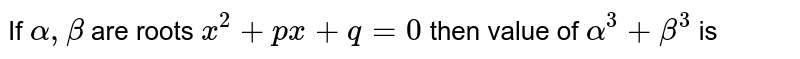 If `alpha , beta ` are roots `x^(2) + px + q = 0` then value of `alpha^(3) + beta^(3)` is