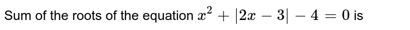 Sum of the roots of the equation `x^(2) + |2x - 3| - 4 = 0` is