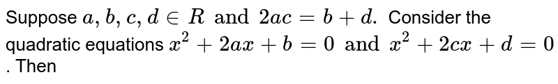 Suppose `a, b, c, d in R  and 2ac = b + d. ` Consider the quadratic equations `x^2+ 2ax + b = 0 and x^(2) + 2cx + d = 0`  . Then
