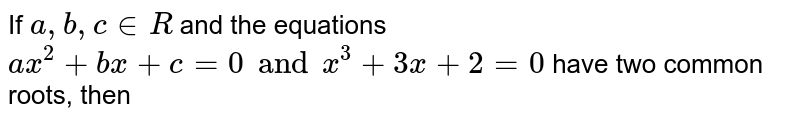 If `a, b, c in R ` and the equations `ax^(2) + bx + c = 0 and x^(3) + 3x + 2 = 0` have two common roots, then