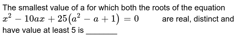 """The smallest value of a for which both the roots of the equation `x^(2) - 10 ax + 25 (a^(2) - a + 1) = 0""""     """"`  are real, distinct and have value at least 5 is _______"""