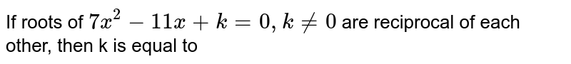 If roots of `7x^(2) - 11 x + k = 0, k ne 0` are reciprocal of each other, then k is equal to
