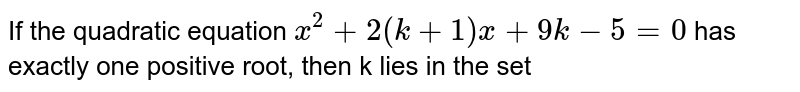 If the quadratic equation `x^(2) + 2 (k + 1) x + 9k - 5 = 0 ` has exactly one positive root, then k lies in the set