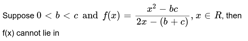 Suppose `0 lt b lt c and f(x) = (x^(2) - bc)/( 2x - (b + c)) ,  x in R`, then f(x) cannot lie in