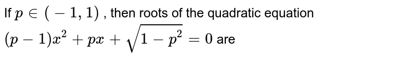 If `p in (-1, 1)` , then roots of the quadratic equation `(p - 1)x^(2) + px + sqrt(1 - p^(2)) = 0` are