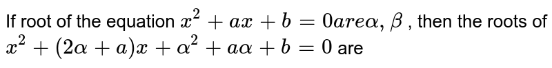 If root of  the equation `x^(2) + ax + b = 0 are alpha , beta` , then the roots of `x^(2) + (2 alpha + a) x + alpha^(2) + a alpha + b = 0` are