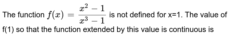 The function `f(x)=(x^2-1)/(x^3-1)` is not defined for x=1. The value of f(1) so that the function extended by this value is continuous is