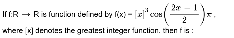 If f:R`to`R is function defined by f(x) = `[x]^3 cos ((2x-1)/2)pi` , where [x] denotes the greatest integer function, then f is :