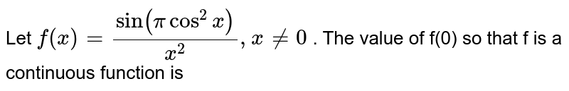 Let `f(x)=(sin (pi cos^2 x))/x^2 , x ne 0` . The value of f(0) so that f is a continuous function is