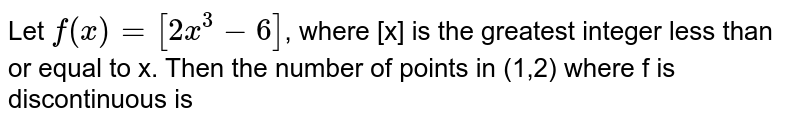 Let `f(x)=[2x^3-6]`, where [x] is the greatest integer less than or equal to x. Then the number of points in (1,2) where f is discontinuous is