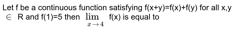 Let f be a continuous function satisfying f(x+y)=f(x)+f(y) for all x,y `in` R and f(1)=5 then `lim_(x to 4)` f(x) is equal to