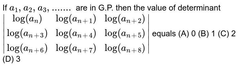 If `a_1, a_2, a_3,.......` are in G.P. then the value of determinant `|(log(a_n), log(a_(n+1)), log(a_(n+2))), (log(a_(n+3)), log(a_(n+4)), log(a_(n+5))), (log(a_(n+6)), log(a_(n+7)), log(a_(n+8)))|` equals