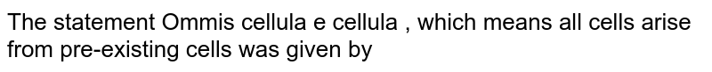 The statement Ommis cellula e cellula , which means all cells arise from pre-existing cells was given by