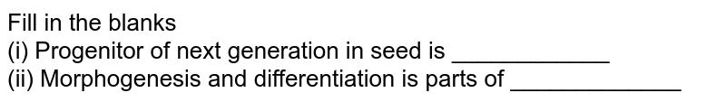 Fill in the blanks <br> (i) Progenitor of next generation in seed is ____________ <br> (ii) Morphogenesis and differentiation is parts of _____________