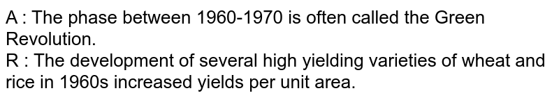 A : The phase between 1960-1970 is often called  the Green Revolution. <br> R : The development of several high yielding varieties of wheat and rice in 1960s increased  yields  per unit area.
