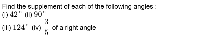 Find the supplement of each of the following angles : <br> (i) `42^(@)` (ii) `90^(@)` <br> (iii) `124^(@)` (iv) `3/5` of a right angle