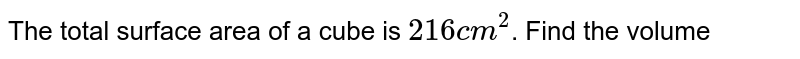 The total surface area of a cube is `216 cm^(2)`. Find the volume