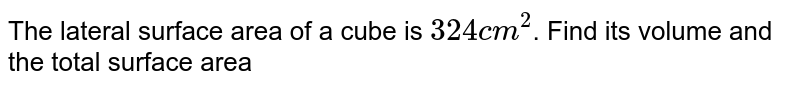 The lateral surface area of a cube is `324 cm^(2)`. Find its volume and the total surface area