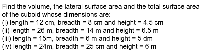 Find the volume, the lateral surface area and the total surface area of the cuboid whose dimensions are: <br> (i) length = 12 cm, breadth = 8 cm and height = 4.5 cm <br> (ii) length = 26 m, breadth = 14 m and height = 6.5 m <br> (iii) length = 15m, breadth = 6 m and height = 5 dm <br> (iv) length = 24m, breadth = 25 cm and height = 6 m