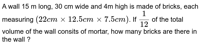 A wall 15 m long, 30 cm wide and 4m high is made of bricks, each measuring `(22cm xx 12.5 cm xx 7.5 cm)`. If `(1)/(12)` of the total volume of the wall consits of mortar, how many bricks are there in the wall ?