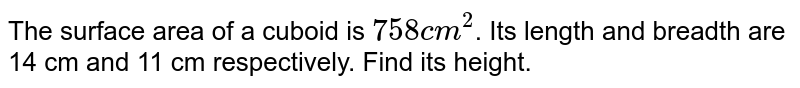 The surface area of a cuboid is `758 cm^(2)`. Its length and breadth are 14 cm and 11 cm respectively. Find its height.