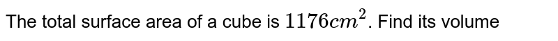 The total surface area of a cube is `1176 cm^(2)`. Find its volume