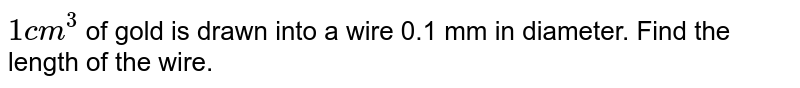 `1 cm^(3)` of gold is drawn into a wire 0.1 mm in diameter. Find the length of the wire.