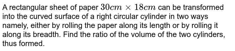 A rectangular sheet of paper `30 cm xx 18 cm` can be transformed into the curved surface of a right circular cylinder in two ways namely, either by rolling the paper along its length or by rolling it along its breadth. Find the ratio of the volume of the two cylinders, thus formed.