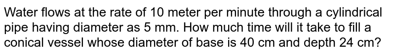 Water flows at the rate of 10 metres per minute through a cylindrical pipe 5 mm in diameter. How long would it take to fill a conical vessel whose diameter at the surface is 40 cm and depth 24 cm?