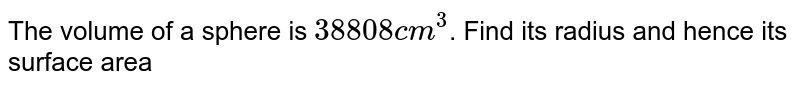 The volume of a sphere is `38808 cm^(3)`. Find its radius and hence its surface area