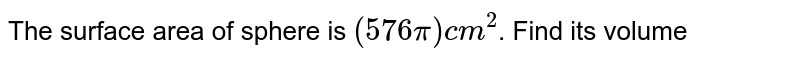 The surface area of sphere is `(576pi) cm^(2)`. Find its volume