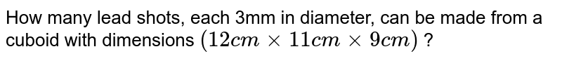 How many lead shots, each 3mm in diameter, can be made from a cuboid with dimensions `(12 cm xx 11 cm xx 9 cm)` ?