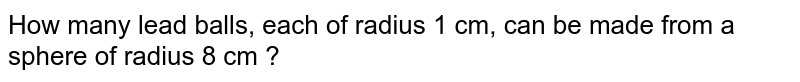 How many lead balls, each of radius 1 cm, can be made from a sphere of radius 8 cm ?
