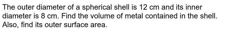 The outer diameter of a spherical shell is 12 cm and its inner diameter is 8 cm. Find the volume of metal contained in the shell. Also, find its outer surface area.